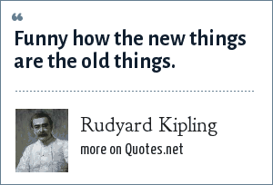 Rudyard Kipling: Funny how the new things are the old things.