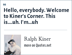 Ralph Kiner: Hello, everybody. Welcome to Kiner's Corner. This is....uh. I'm...uh