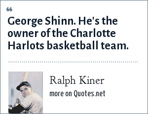 Ralph Kiner: George Shinn. He's the owner of the Charlotte Harlots basketball team.