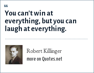 Robert Killinger: You can't win at everything, but you can laugh at everything.