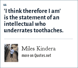 Miles Kindera: 'I think therefore I am' is the statement of an intellectual who underrates toothaches.