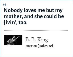 B. B. King: Nobody loves me but my mother, and she could be jivin', too.