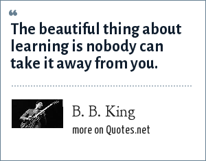 B. B. King: The beautiful thing about learning is nobody can take it away from you.