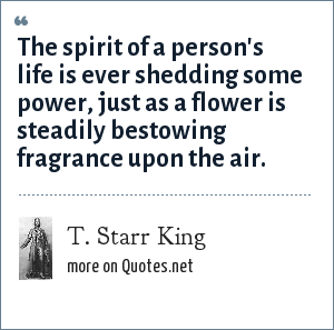 T. Starr King: The spirit of a person's life is ever shedding some power, just as a flower is steadily bestowing fragrance upon the air.