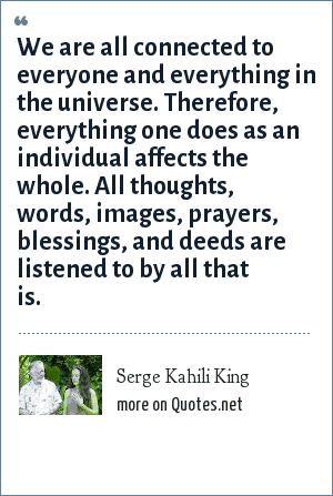 Serge Kahili King: We are all connected to everyone and everything in the universe. Therefore, everything one does as an individual affects the whole. All thoughts, words, images, prayers, blessings, and deeds are listened to by all that is.