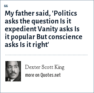 Dexter Scott King: My father said, 'Politics asks the question Is it expedient Vanity asks Is it popular But conscience asks Is it right'