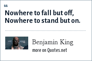 Benjamin King: Nowhere to fall but off, Nowhere to stand but on.