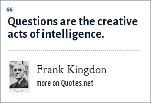 Frank Kingdon: Questions are the creative acts of intelligence.