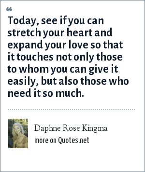 Daphne Rose Kingma: Today, see if you can stretch your heart and expand your love so that it touches not only those to whom you can give it easily, but also those who need it so much.