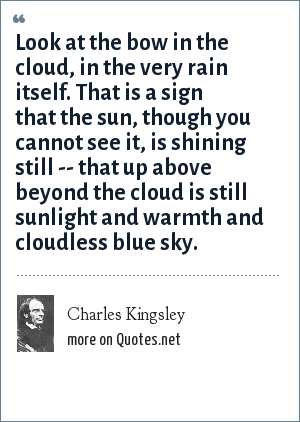 Charles Kingsley: Look at the bow in the cloud, in the very rain itself. That is a sign that the sun, though you cannot see it, is shining still -- that up above beyond the cloud is still sunlight and warmth and cloudless blue sky.