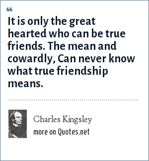 Charles Kingsley: It is only the great hearted who can be true friends. The mean and cowardly, Can never know what true friendship means.