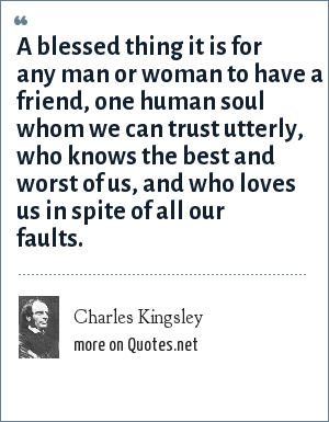 Charles Kingsley: A blessed thing it is for any man or woman to have a friend, one human soul whom we can trust utterly, who knows the best and worst of us, and who loves us in spite of all our faults.