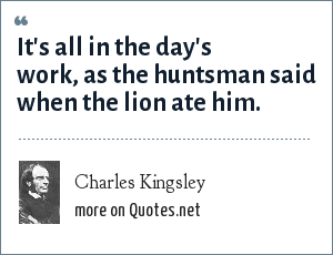 Charles Kingsley: It's all in the day's work, as the huntsman said when the lion ate him.