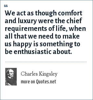 Charles Kingsley: We act as though comfort and luxury were the chief requirements of life, when all that we need to make us happy is something to be enthusiastic about.