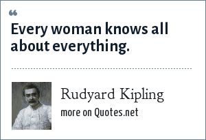 Rudyard Kipling: Every woman knows all about everything.