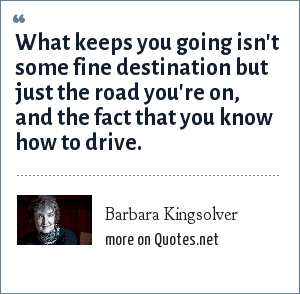 Barbara Kingsolver: What keeps you going isn't some fine destination but just the road you're on, and the fact that you know how to drive.