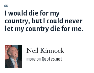 Neil Kinnock: I would die for my country, but I could never let my country die for me.