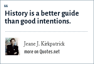 Jeane J. Kirkpatrick: History is a better guide than good intentions.