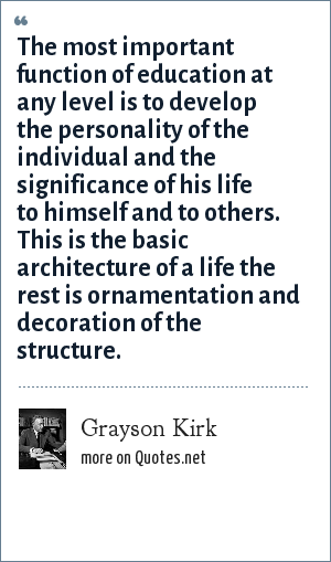 Grayson Kirk: The most important function of education at any level is to develop the personality of the individual and the significance of his life to himself and to others. This is the basic architecture of a life the rest is ornamentation and decoration of the structure.