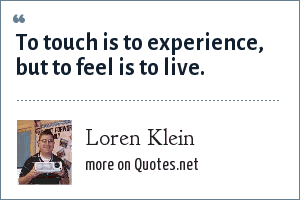Loren Klein: To touch is to experience, but to feel is to live.