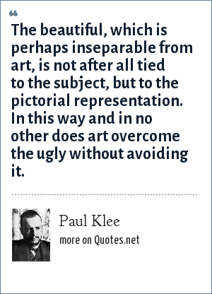 Paul Klee: The beautiful, which is perhaps inseparable from art, is not after all tied to the subject, but to the pictorial representation. In this way and in no other does art overcome the ugly without avoiding it.