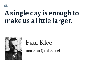 Paul Klee: A single day is enough to make us a little larger.