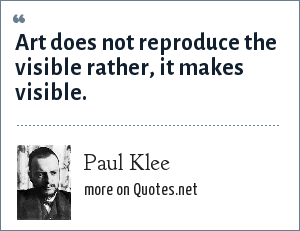 Paul Klee: Art does not reproduce the visible rather, it makes visible.