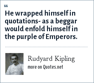 Rudyard Kipling: He wrapped himself in quotations- as a beggar would enfold himself in the purple of Emperors.