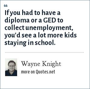 Wayne Knight: If you had to have a diploma or a GED to collect unemployment, you'd see a lot more kids staying in school.