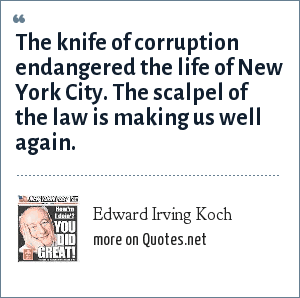 Edward Irving Koch: The knife of corruption endangered the life of New York City. The scalpel of the law is making us well again.