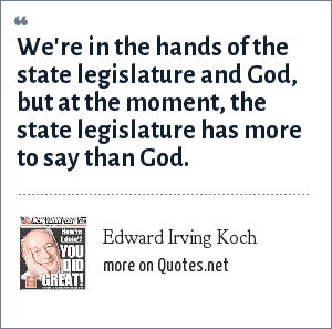 Edward Irving Koch: We're in the hands of the state legislature and God, but at the moment, the state legislature has more to say than God.