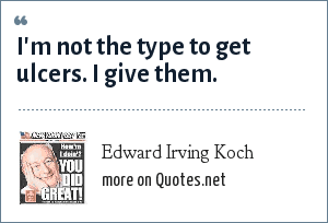 Edward Irving Koch: I'm not the type to get ulcers. I give them.