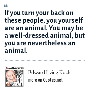 Edward Irving Koch: If you turn your back on these people, you yourself are an animal. You may be a well-dressed animal, but you are nevertheless an animal.