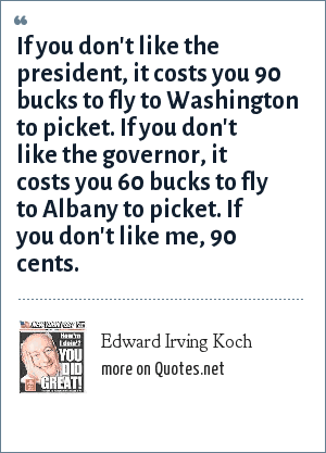 Edward Irving Koch: If you don't like the president, it costs you 90 bucks to fly to Washington to picket. If you don't like the governor, it costs you 60 bucks to fly to Albany to picket. If you don't like me, 90 cents.