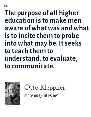 Otto Kleppner: The purpose of all higher education is to make men aware of what was and what is to incite them to probe into what may be. It seeks to teach them to understand, to evaluate, to communicate.