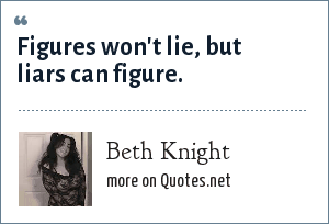Beth Knight: Figures won't lie, but liars can figure.