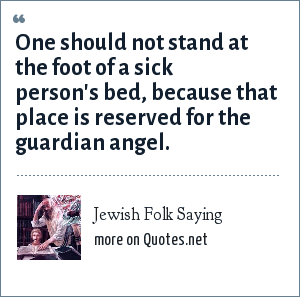 Jewish Folk Saying: One should not stand at the foot of a sick person's bed, because that place is reserved for the guardian angel.