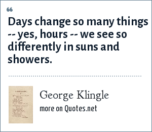 George Klingle: Days change so many things -- yes, hours -- we see so differently in suns and showers.