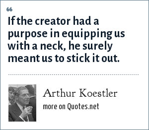 Arthur Koestler: If the creator had a purpose in equipping us with a neck, he surely meant us to stick it out.
