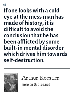Arthur Koestler: If one looks with a cold eye at the mess man has made of history, it is difficult to avoid the conclusion that he has been afflicted by some built-in mental disorder which drives him towards self-destruction.