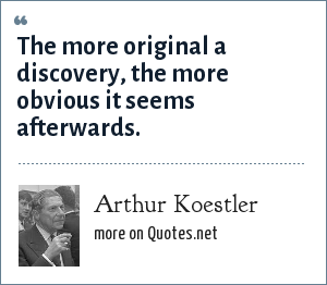 Arthur Koestler: The more original a discovery, the more obvious it seems afterwards.