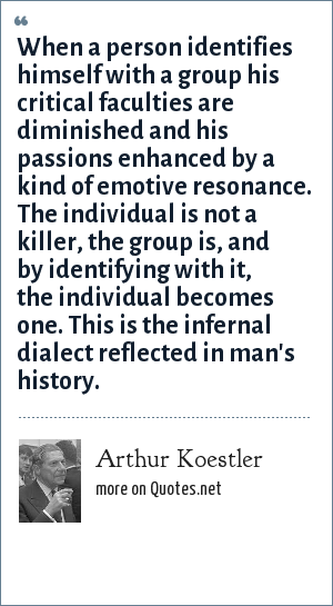 Arthur Koestler: When a person identifies himself with a group his critical faculties are diminished and his passions enhanced by a kind of emotive resonance. The individual is not a killer, the group is, and by identifying with it, the individual becomes one. This is the infernal dialect reflected in man's history.