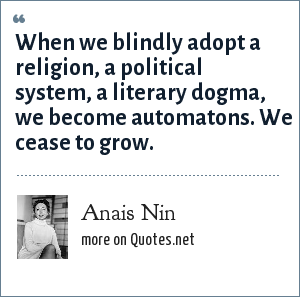 Anais Nin: When we blindly adopt a religion, a political system, a literary dogma, we become automatons. We cease to grow.