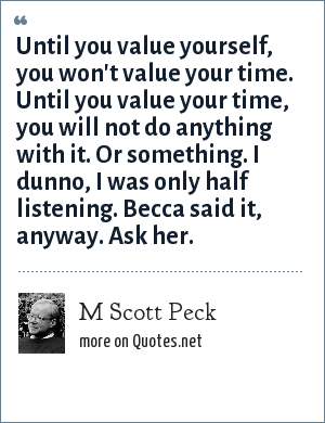 M Scott Peck: Until you value yourself, you won't value your time. Until you value your time, you will not do anything with it. Or something. I dunno, I was only half listening. Becca said it, anyway. Ask her.