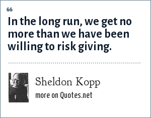 Sheldon Kopp: In the long run, we get no more than we have been willing to risk giving.