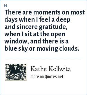 Kathe Kollwitz: There are moments on most days when I feel a deep and sincere gratitude, when I sit at the open window, and there is a blue sky or moving clouds.
