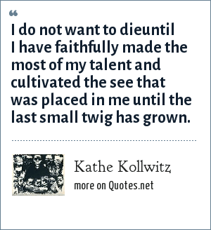 Kathe Kollwitz: I do not want to dieuntil I have faithfully made the most of my talent and cultivated the see that was placed in me until the last small twig has grown.