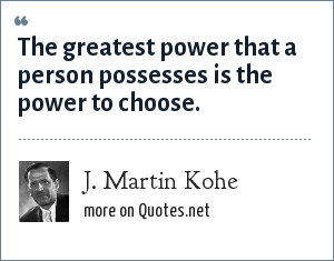 J. Martin Kohe: The greatest power that a person possesses is the power to choose.