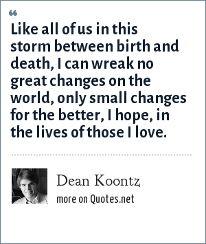 Dean Koontz: Like all of us in this storm between birth and death, I can wreak no great changes on the world, only small changes for the better, I hope, in the lives of those I love.
