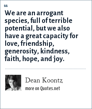 Dean Koontz: We are an arrogant species, full of terrible potential, but we also have a great capacity for love, friendship, generosity, kindness, faith, hope, and joy.